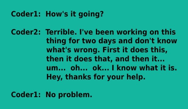Text - Coder1: How's it going? Coder2: Terrible. I've been working on this thing for two days and don't know what's wrong. First it does this, then it does that, and then it... um... oh... ok... I know what it is. Hey, thanks for your help. Coder1: No problem.