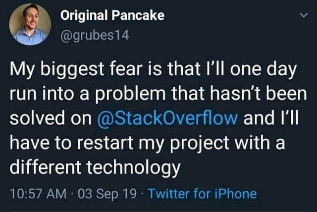 Text - Original Pancake @grubes14 My biggest fear is that l'll one day run into a problem that hasn't been solved on @StackOverflow and I'll have to restart my project with a different technology 10:57 AM 03 Sep 19 · Twitter for iPhone