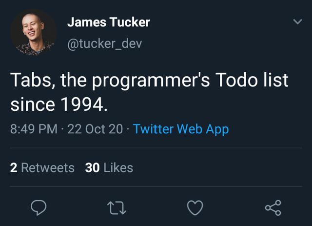 Text - James Tucker @tucker_dev Tabs, the programmer's Todo list since 1994. 8:49 PM · 22 Oct 20 · Twitter Web App 2 Retweets 30 Likes