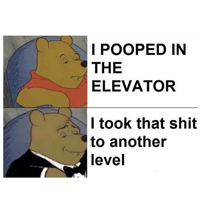 Funny Memes, Dank Memes I POOPED IN THE ELEVATOR I took that shit to another level Tuxedo Winnie the Pooh