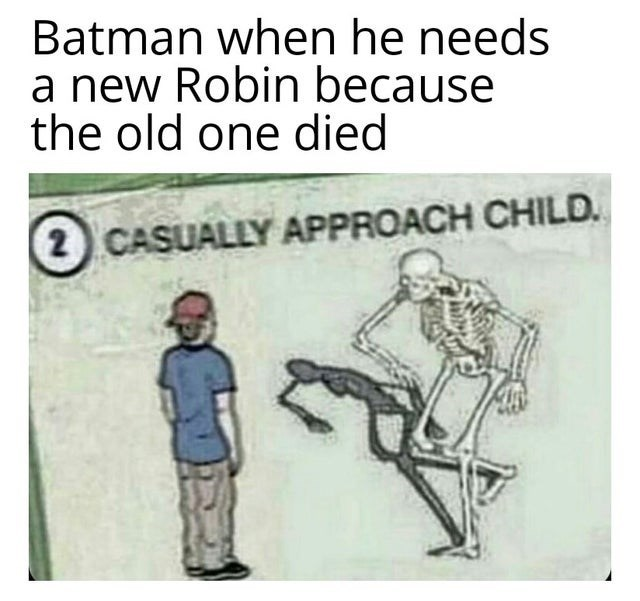 Text - Batman when he needs a new Robin because the old one died 2 CASUALLY APPROACH CHILD.