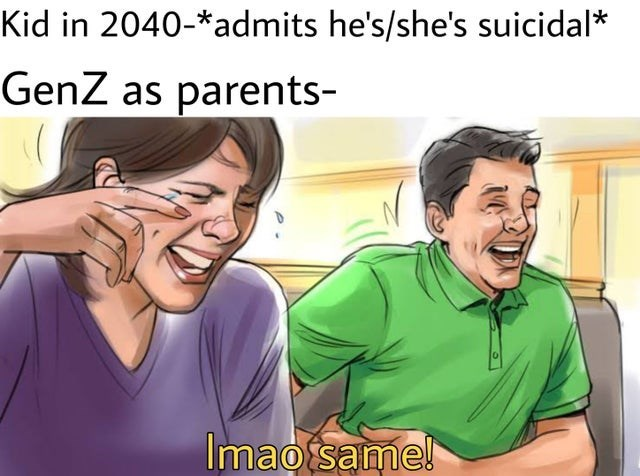 People - Kid in 2040-*admits he's/she's suicidal* GenZ as parents- Imao same!