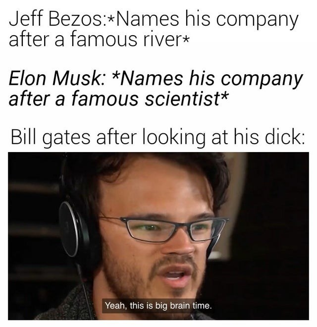 Text - Jeff Bezos:*Names his company after a famous river* Elon Musk: *Names his company after a famous scientist* Bill gates after looking at his dick: Yeah, this is big brain time.