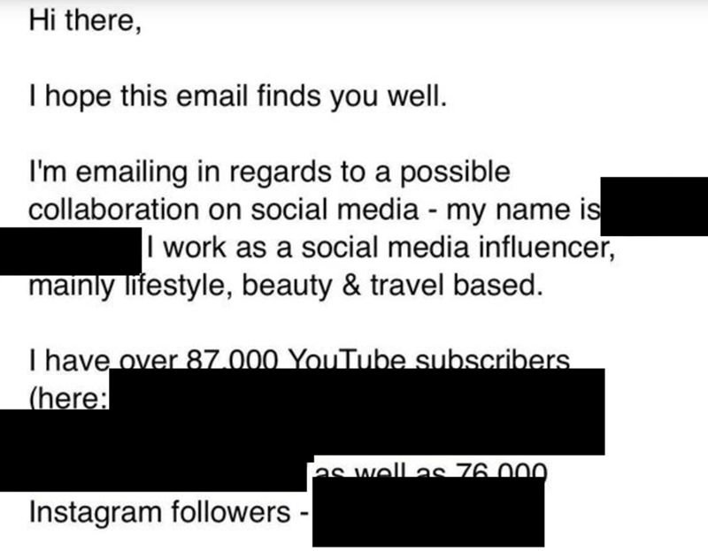 Text - Hi there, I hope this email finds you well. I'm emailing in regards to a possible collaboration on social media - my name is I work as a social media influencer, mainly lifestyle, beauty & travel based. I have over 87.000 YouTube subscribers (here: as well as 76 000 Instagram followers -