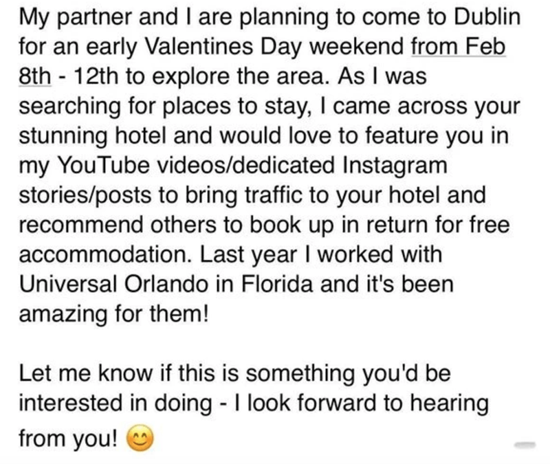 Text - My partner and I are planning to come to Dublin for an early Valentines Day weekend from Feb 8th - 12th to explore the area. As I was searching for places to stay, I came across your stunning hotel and would love to feature you in my YouTube videos/dedicated Instagram stories/posts to bring traffic to your hotel and recommend others to book up in return for free accommodation. Last year I worked with Universal Orlando in Florida and it's been amazing for them! Let me know if this is somet