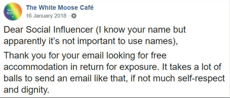 Text - The White Moose Café WHE MOO 16 January 2018 * Dear Social Influencer (I know your name but apparently it's not important to use names), Thank you for your email looking for free accommodation in return for exposure. It takes a lot of balls to send an email like that, if not much self-respect and dignity.