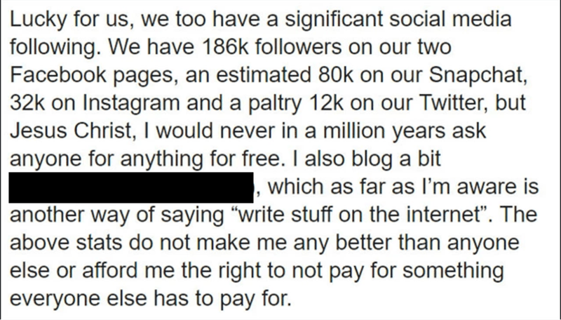 """Text - Lucky for us, we too have a significant social media following. We have 186k followers on our two Facebook pages, an estimated 80k on our Snapchat, 32k on Instagram and a paltry 12k on our Twitter, but Jesus Christ, I would never in a million years ask anyone for anything for free. I also blog a bit which as far as I'm aware is another way of saying """"write stuff on the internet"""". The above stats do not make me any better than anyone else or afford me the right to not pay for something eve"""