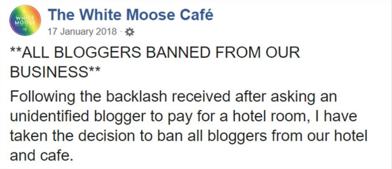 Text - The White Moose Café WHI MOOS 17 January 2018 - * **ALL BLOGGERS BANNED FROM OUR BUSINESS** Following the backlash received after asking an unidentified blogger to pay for a hotel room, I have taken the decision to ban all bloggers from our hotel and cafe.