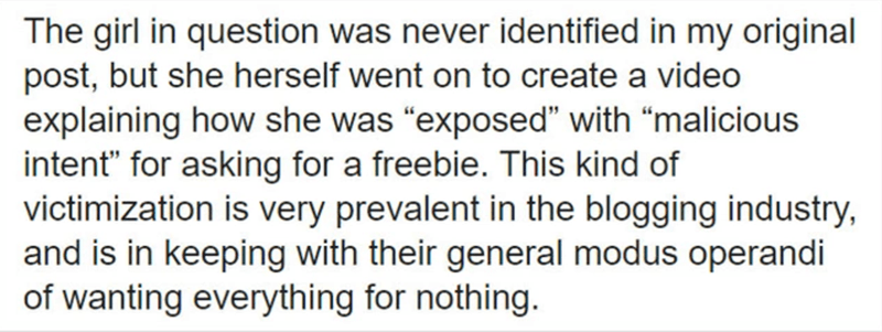 """Text - The girl in question was never identified in my original post, but she herself went on to create a video explaining how she was """"exposed"""" with """"malicious intent"""" for asking for a freebie. This kind of victimization is very prevalent in the blogging industry, and is in keeping with their general modus operandi of wanting everything for nothing."""