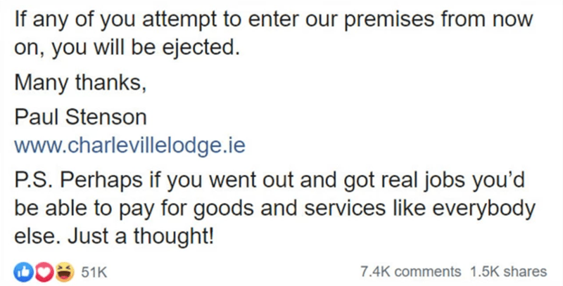 Text - If any of you attempt to enter our premises from now on, you will be ejected. Many thanks, Paul Stenson www.charlevillelodge.ie P.S. Perhaps if you went out and got real jobs you'd be able to pay for goods and services like everybody else. Just a thought! 51K 7.4K comments 1.5K shares