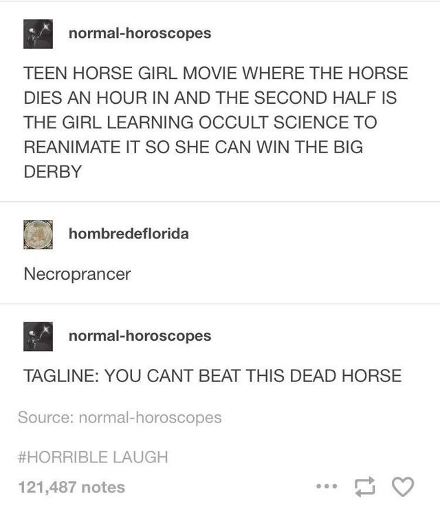 Text - normal-horoscopes TEEN HORSE GIRL MOVIE WHERE THE HORSE DIES AN HOUR IN AND THE SECOND HALF IS THE GIRL LEARNING OCCULT SCIENCE TO REANIMATE IT SO SHE CAN WIN THE BIG DERBY hombredeflorida Necroprancer normal-horoscopes TAGLINE: YOU CANT BEAT THIS DEAD HORSE Source: normal-horoscopes #HORRIBLE LAUGH 121,487 notes ...