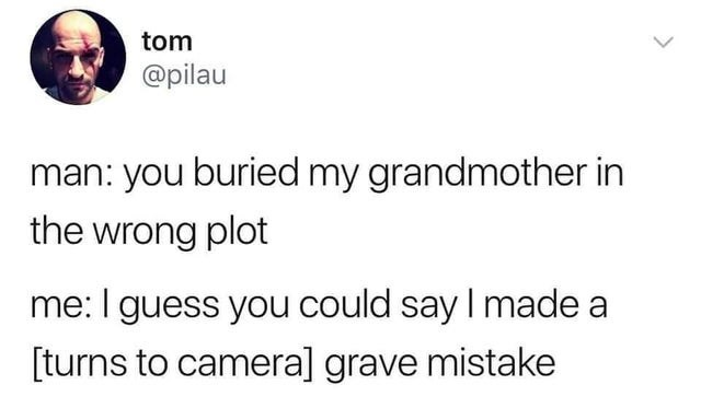 Text - tom @pilau man: you buried my grandmother in the wrong plot me: I guess you could say I made a [turns to camera] grave mistake