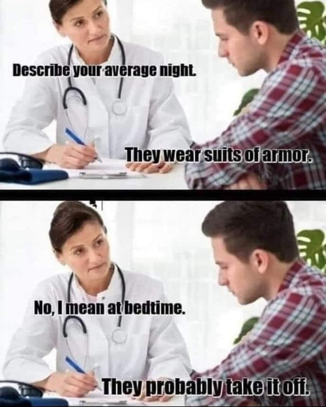 Uniform - Describe your average night. They wear suits oi armor. No, I mean at bedtime. They probably take itofi.