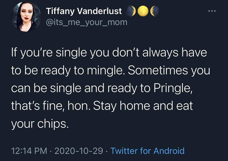 Text - Tiffany Vanderlust @its_me_your_mom If you're single you don't always have to be ready to mingle. Sometimes you can be single and ready to Pringle, that's fine, hon. Stay home and eat your chips. 12:14 PM · 2020-10-29 · Twitter for Android