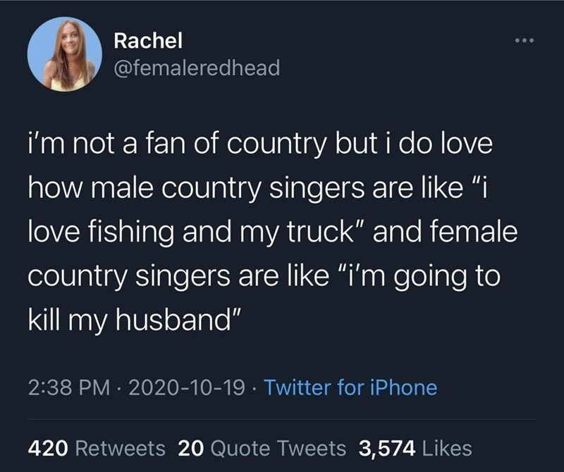 """Text - Rachel @femaleredhead i'm not a fan of country but i do love how male country singers are like """"i love fishing and my truck"""" and female country singers are like """"i'm going to kill my husband"""" 2:38 PM · 2020-10-19 · Twitter for iPhone 420 Retweets 20 Quote Tweets 3,574 Likes"""
