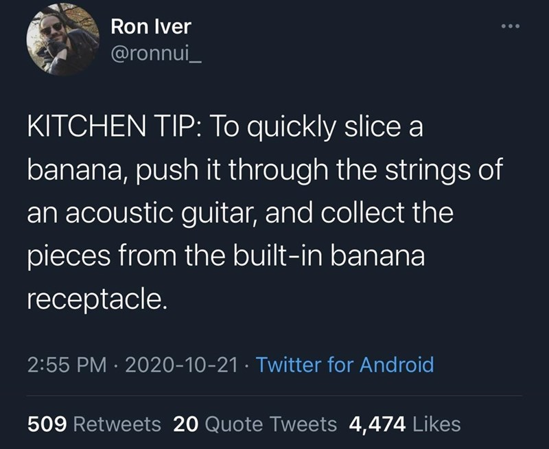 Text - Ron Iver @ronnui_ KITCHEN TIP: To quickly slice a banana, push it through the strings of an acoustic guitar, and collect the pieces from the built-in banana receptacle. 2:55 PM · 2020-10-21 · Twitter for Android 509 Retweets 20 Quote Tweets 4,474 Likes
