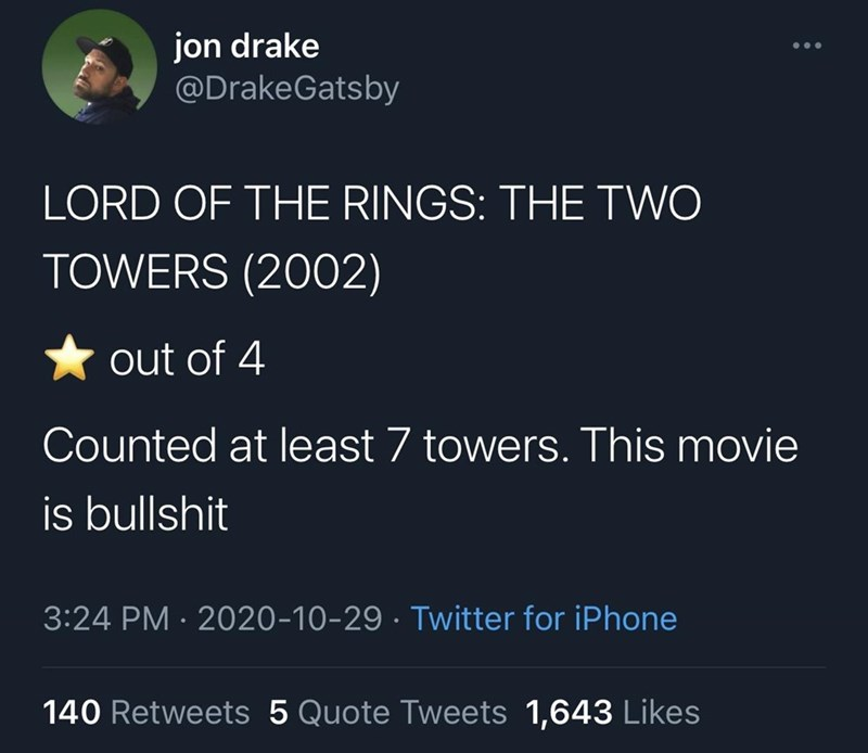 Text - jon drake @DrakeGatsby ... LORD OF THE RINGS: THE TWO TOWERS (2002) out of 4 Counted at least 7 towers. This movie is bullshit 3:24 PM · 2020-10-29 · Twitter for iPhone 140 Retweets 5 Quote Tweets 1,643 Likes