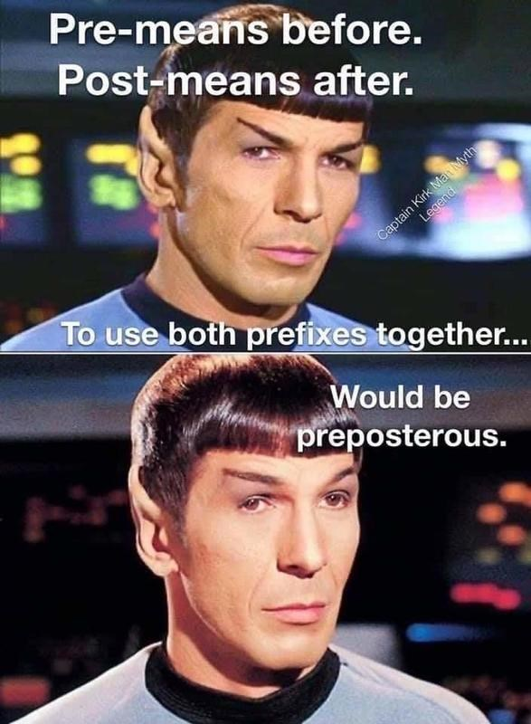 Forehead - Pre-means before. Post-means after. Captain Kirk Man Myth Legend To use both prefixes together... Would be preposterous.