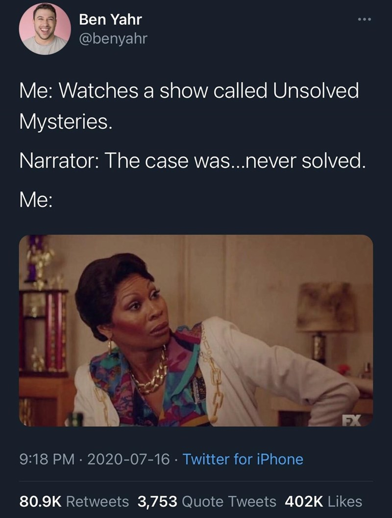 Text - Ben Yahr •.. @benyahr Me: Watches a show called Unsolved Mysteries. Narrator: The case was...never solved. Me: FX 9:18 PM · 2020-07-16 · Twitter for iPhone 80.9K Retweets 3,753 Quote Tweets 402K Likes