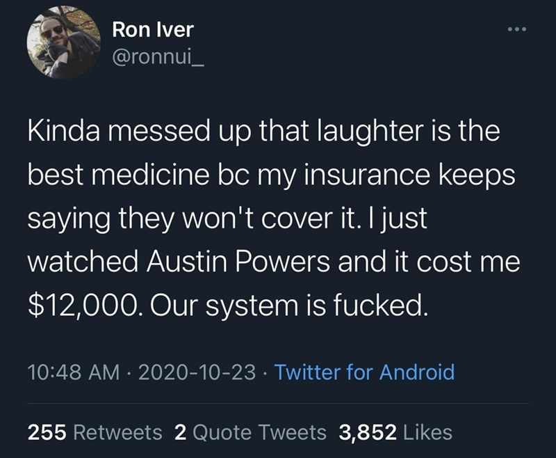 Text - Ron Iver ... @ronnui_ Kinda messed up that laughter is the best medicine bc my insurance keeps saying they won't cover it. I just watched Austin Powers and it cost me $12,000. Our system is fucked. 10:48 AM · 2020-10-23 · Twitter for Android 255 Retweets 2 Quote Tweets 3,852 Likes