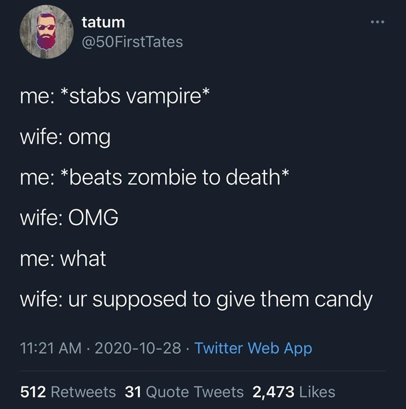 Text - tatum @50FirstTates me: *stabs vampire* wife: omg me: *beats zombie to death* wife: OMG me: what wife: ur supposed to give them candy 11:21 AM · 2020-10-28 · Twitter Web App 512 Retweets 31 Quote Tweets 2,473 Likes