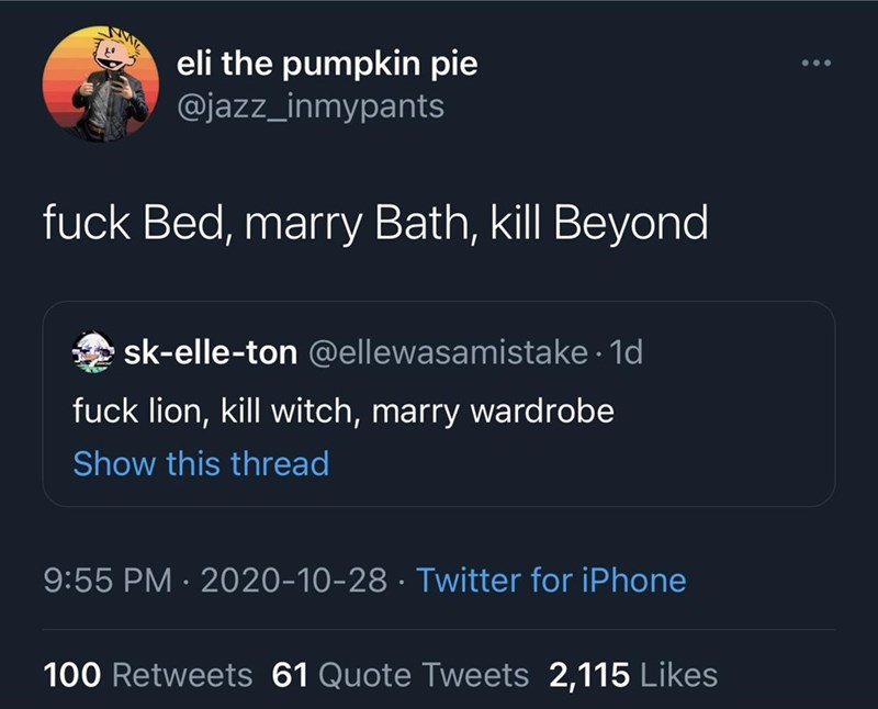 Text - eli the pumpkin pie @jazz_inmypants ... fuck Bed, marry Bath, kill Beyond sk-elle-ton @ellewasamistake · 1d fuck lion, kill witch, marry wardrobe Show this thread 9:55 PM · 2020-10-28 · Twitter for iPhone 100 Retweets 61 Quote Tweets 2,115 Likes