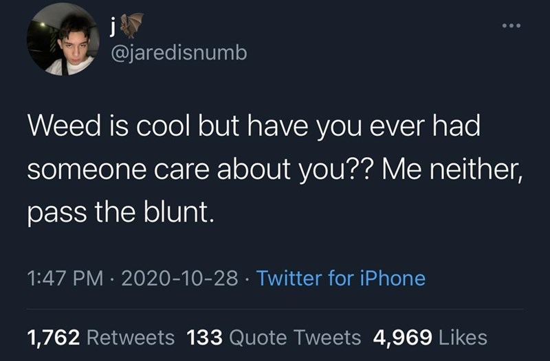 Text - @jaredisnumb Weed is cool but have you ever had someone care about you?? Me neither, pass the blunt. 1:47 PM · 2020-10-28 · Twitter for iPhone 1,762 Retweets 133 Quote Tweets 4,969 Likes