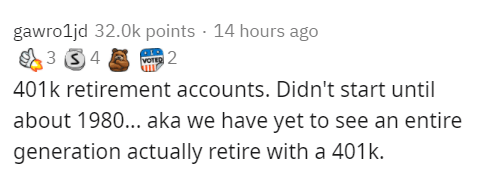 Text - gawro1jd 32.0k points · 14 hours ago 3 4 VorR 2 401k retirement accounts. Didn't start until about 1980... aka we have yet to see an entire generation actually retire with a 401k.