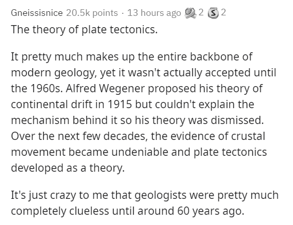 Text - Gneissisnice 20.5k points · 13 hours ago 9 2 3 2 The theory of plate tectonics. It pretty much makes up the entire backbone of modern geology, yet it wasn't actually accepted until the 1960s. Alfred Wegener proposed his theory of continental drift in 1915 but couldn't explain the mechanism behind it so his theory was dismissed. Over the next few decades, the evidence of crustal movement became undeniable and plate tectonics developed as a theory. It's just crazy to me that geologists were