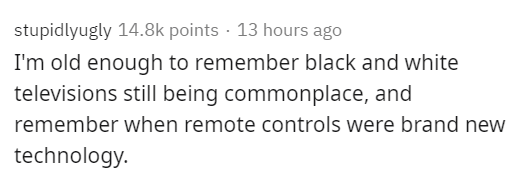Text - stupidlyugly 14.8k points · 13 hours ago I'm old enough to remember black and white televisions still being commonplace, and remember when remote controls were brand new technology.