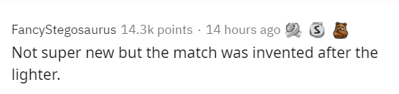 Text - FancyStegosaurus 14.3k points · 14 hours ago 2 Not super new but the match was invented after the lighter.