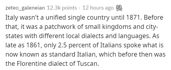 Text - zeteo_galeneian 12.3k points · 12 hours ago Italy wasn't a unified single country until 1871. Before that, it was a patchwork of small kingdoms and city- states with different local dialects and languages. As late as 1861, only 2.5 percent of Italians spoke what is now known as standard Italian, which before then was the Florentine dialect of Tuscan.