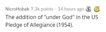 """Text - NicroHobak 7.3k points · 14 hours ago S The addition of """"under God"""" in the US Pledge of Allegiance (1954)."""