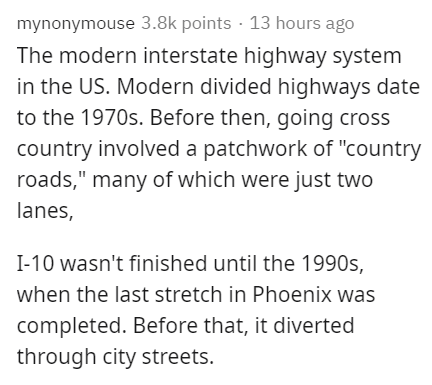 """Text - mynonymouse 3.8k points · 13 hours ago The modern interstate highway system in the US. Modern divided highways date to the 1970s. Before then, going cross country involved a patchwork of """"country roads,"""" many of which were just two lanes, I-10 wasn't finished until the 1990s, when the last stretch in Phoenix was completed. Before that, it diverted through city streets."""