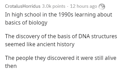 Text - CrotalusHorridus 3.0k points · 12 hours ago In high school in the 1990s learning about basics of biology The discovery of the basis of DNA structures seemed like ancient history The people they discovered it were still alive then