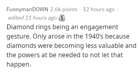 Text - FunnymanDOWN 2.6k points · 12 hours ago · edited 11 hours ago S Diamond rings being an engagement gesture. Only arose in the 1940's because diamonds were becoming less valuable and the powers at be needed to not let that happen.