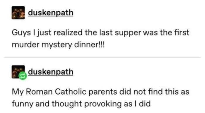 Text - duskenpath Guys I just realized the last supper was the first murder mystery dinner!! duskenpath My Roman Catholic parents did not find this as funny and thought provoking as I did