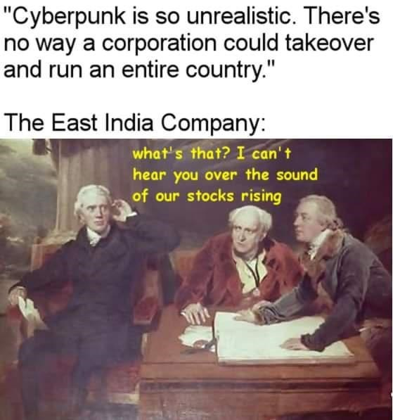 """Text - """"Cyberpunk is so unrealistic. There's no way a corporation could takeover and run an entire country."""" The East India Company: what's that? I can't hear you over the sound of our stocks rising"""