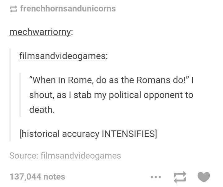 """Text - 2 frenchhornsandunicorns mechwarriorny: filmsandvideogames: """"When in Rome, do as the Romans do!"""" I shout, as I stab my political opponent to death. [historical accuracy INTENSIFIES] Source: filmsandvideogames 137,044 notes"""