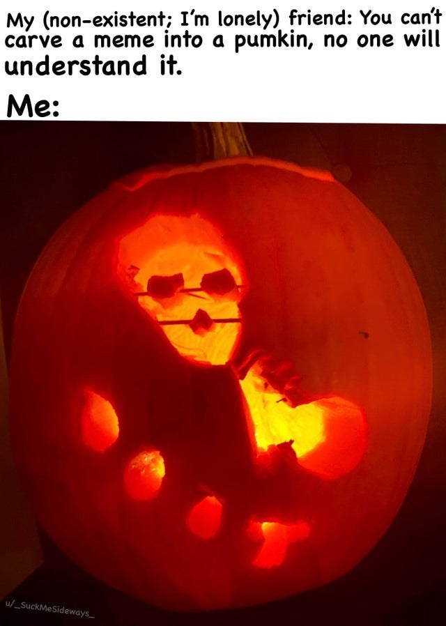 Jack-o'-lantern - My (non-existent; I'm lonely) friend: You can't carve a meme into a pumkin, no one will understand it. Ме: u/_SuckMeSideways