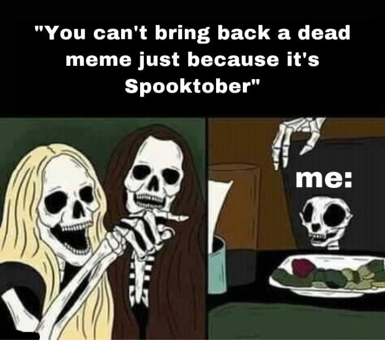 """Cartoon - """"You can't bring back a dead meme just because it's Spooktober"""" me:"""