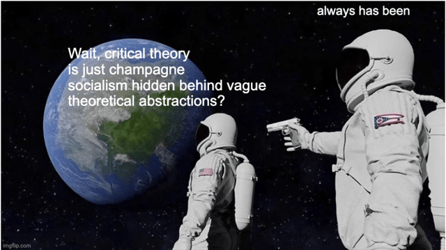 Astronaut - always has been Wait, critical theory is just champagne socialism hidden behind vague theoretical abstractions? imgfip.com