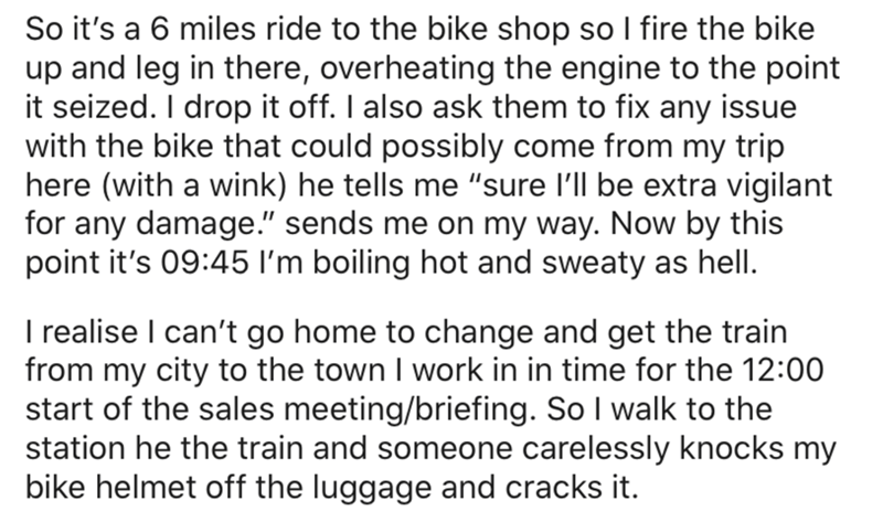 """Text - So it's a 6 miles ride to the bike shop so I fire the bike up and leg in there, overheating the engine to the point it seized. I drop it off. I also ask them to fix any issue with the bike that could possibly come from my trip here (with a wink) he tells me """"sure l'll be extra vigilant for any damage."""" sends me on my way. Now by this point it's 09:45 I'm boiling hot and sweaty as hell. I realise I can't go home to change and get the train from my city to the town I work in in time for the"""