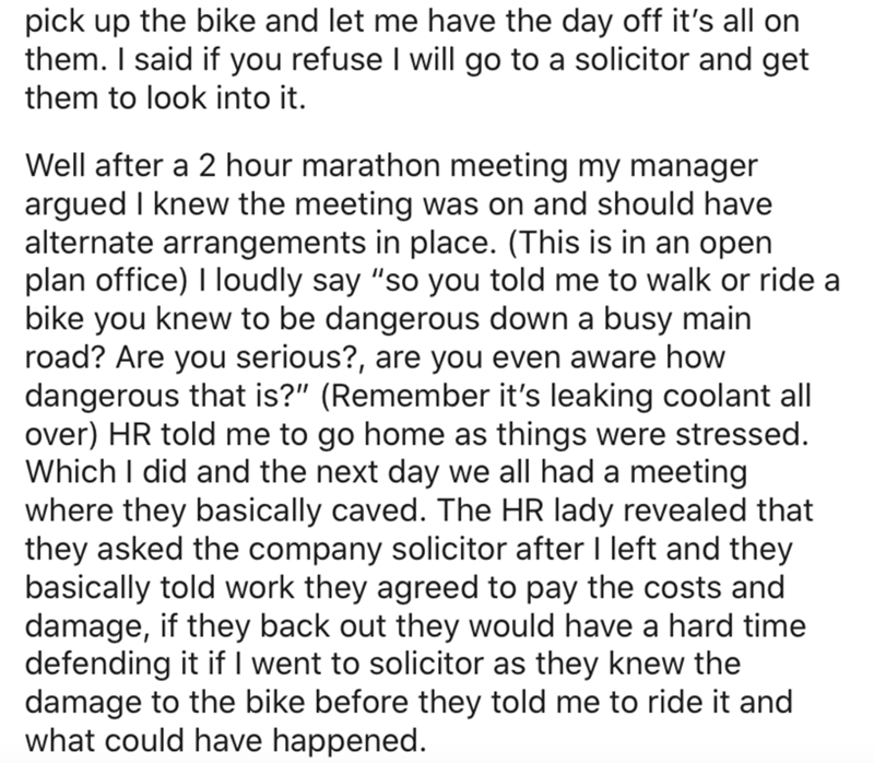 """Text - pick up the bike and let me have the day off it's all on them. I said if you refuse I will go to a solicitor and get them to look into it. Well after a 2 hour marathon meeting my manager argued I knew the meeting was on and should have alternate arrangements in place. (This is in an open plan office) I loudly say """"so you told me to walk or ride a bike you knew to be dangerous down a busy main road? Are you serious?, are you even aware how dangerous that is?"""" (Remember it's leaking coolant"""