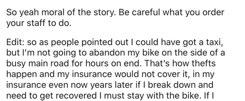 Text - So yeah moral of the story. Be careful what you order your staff to do. Edit: so as people pointed out I could have got a taxi, but I'm not going to abandon my bike on the side of a busy main road for hours on end. That's how thefts happen and my insurance would not cover it, in my insurance even now years later if I break down and need to get recovered I must stay with the bike. If I