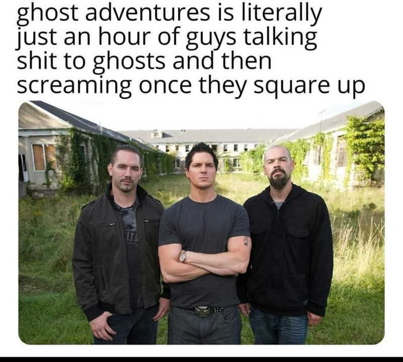 People - ghost adventures is literally just an hour of guys talking shit to ghosts and then screaming once they square up
