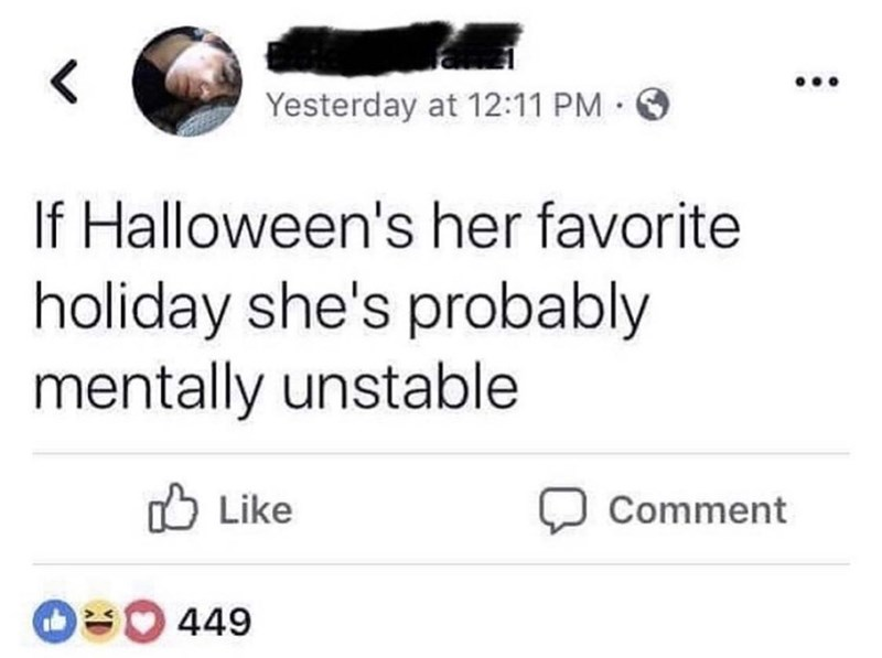 Text - Yesterday at 12:11 PM · O If Halloween's her favorite holiday she's probably mentally unstable O Like Comment O 449