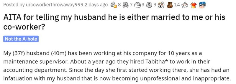 Text - Posted by u/coworkerthrowaway999 2 days ago 8 7 98 E 14 AITA for telling my husband he is either married to me or his co-worker? Not the A-hole My (37f) husband (40m) has been working at his company for 10 years as a maintenance supervisor. About a year ago they hired Tabitha* to work in their accounting department. Since the day she first started working there, she has had an infatuation with my husband that is now becoming unprofessional and inappropriate.
