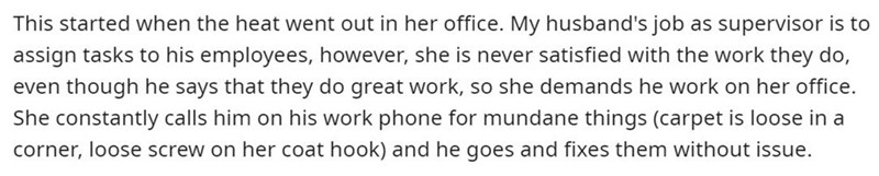 Text - This started when the heat went out in her office. My husband's job as supervisor is to assign tasks to his employees, however, she is never satisfied with the work they do, even though he says that they do great work, so she demands he work on her office. She constantly calls him on his work phone for mundane things (carpet is loose in a corner, loose screw on her coat hook) and he goes and fixes them without issue.