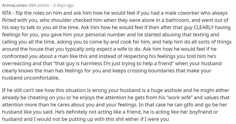 Text - Animalumen 884 points · 2 days ago NTA - flip the roles on him and ask him how he would feel if you had a male coworker who always flirted with you, who shoulder checked him when they were alone in a bathroom, and went out of his way to talk to you all the time. Ask him how he would feel if then after that guy CLEARLY having feelings for you, you gave him your personal number and he started abusing that texting and calling you all the time, asking you to come by and cook for him, and help